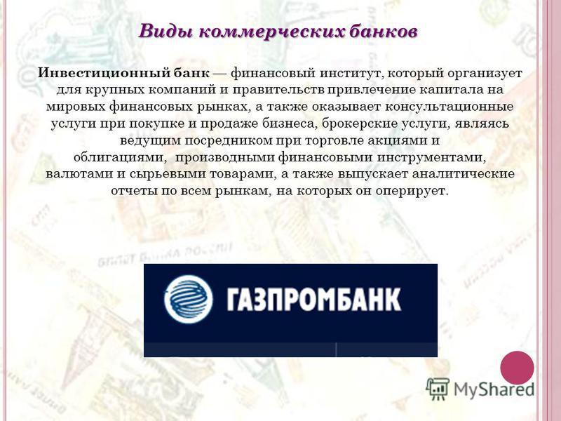 Виды коммерческих банков Инвестиционный банк финансовый институт, который организует для крупных компаний и правительств привлечение капитала на мировых финансовых рынках, а также оказывает консультационные услуги при покупке и продаже бизнеса, броке