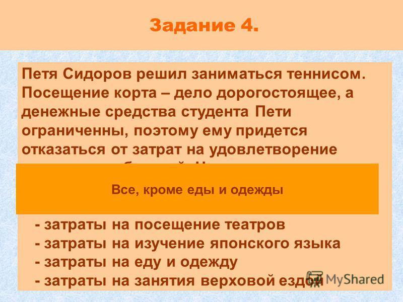 Задание 4. Петя Сидоров решил заниматься теннисом. Посещение корта – дело дорогостоящее, а денежные средства студента Пети ограниченны, поэтому ему придется отказаться от затрат на удовлетворение других потребностей. Что в этом случае может выступить