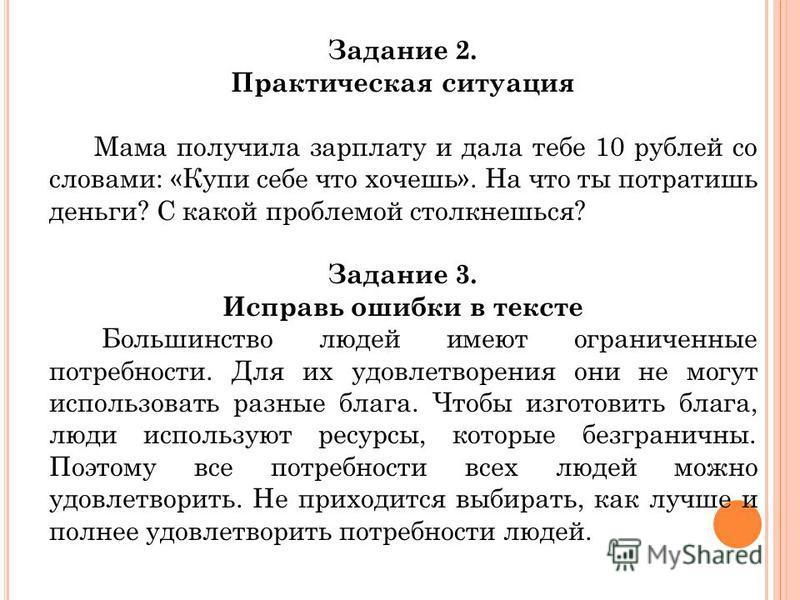 Задание 2. Практическая ситуация Мама получила зарплату и дала тебе 10 рублей со словами: «Купи себе что хочешь». На что ты потратишь деньги? С какой проблемой столкнешься? Задание 3. Исправь ошибки в тексте Большинство людей имеют ограниченные потре