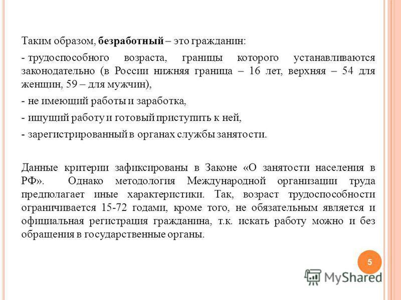 Таким образом, безработный – это гражданин: - трудоспособного возраста, границы которого устанавливаются законодательно (в России нижняя граница – 16 лет, верхняя – 54 для женщин, 59 – для мужчин), - не имеющий работы и заработка, - ищущий работу и г