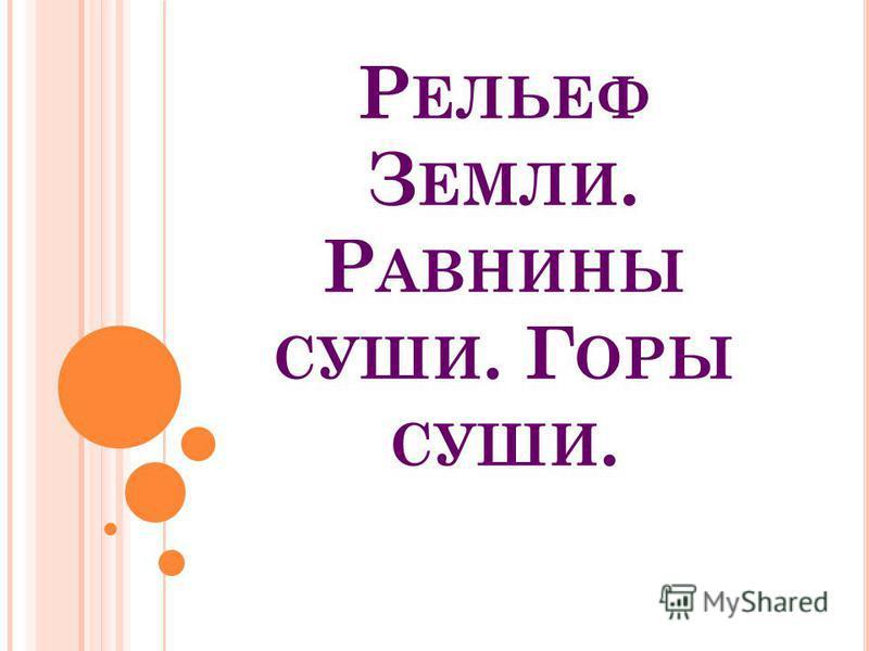 Р ЕЛЬЕФ З ЕМЛИ. Р АВНИНЫ СУШИ. Г ОРЫ СУШИ.