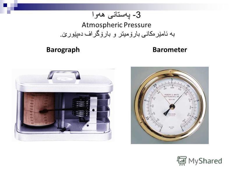 3- په ستانی هه وا Atmospheric Pressure به ئامێره كانی بارۆمیتر و بارۆگراف ده پێورێ. BarographBarometer