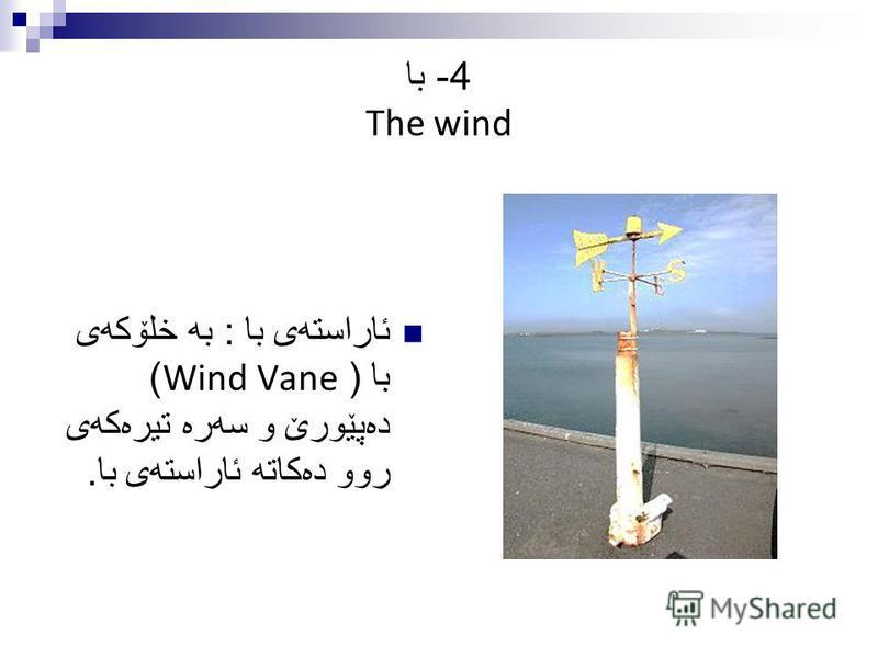 4- با The wind ئاراسته ی با : به خلۆكه ی با ( Wind Vane) ده پێورێ و سه ره تیره كه ی روو ده كاته ئاراسته ی با.