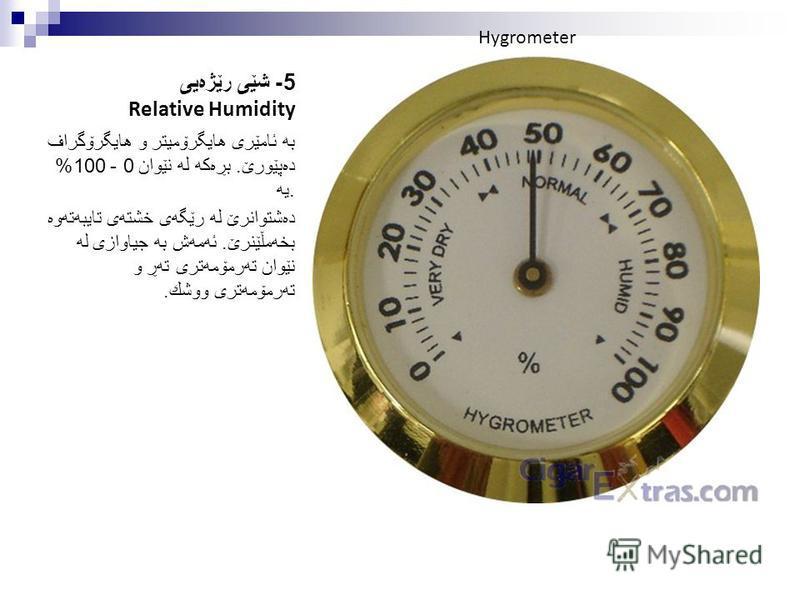 5- شێی رێژه یی Relative Humidity به ئامێری هایگرۆمیتر و هایگرۆگراف ده پێورێ. بڕه كه له نێوان 0 - 100% یه. ده شتوانرێ له رێگه ی خشته ی تایبه ته وه بخه مڵێنرێ. ئه مه ش به جیاوازی له نێوان ته رمۆمه تری ته ڕ و ته رمۆمه تری ووشك. Hygrometer