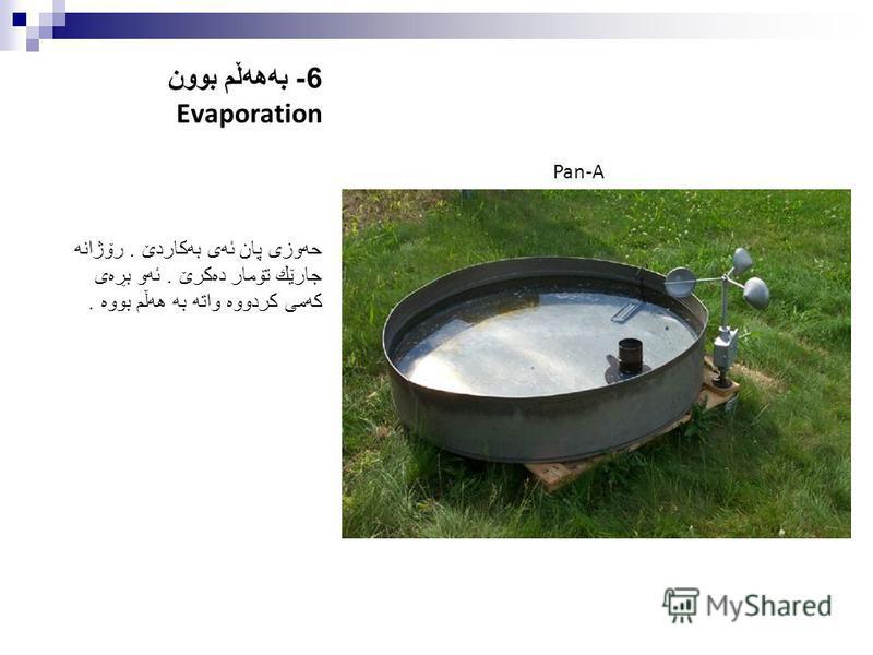 6- به هه ڵم بوون Evaporation حه وزی پان ئه ی به كاردێ. رۆژانه جارێك تۆمار ده كرێ. ئه و بڕه ی كه می كردووه واته به هه ڵم بووه. Pan-A