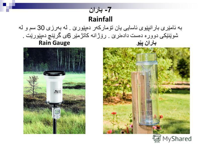 7- باران Rainfall به ئامێری بارانپێوی ئاسایی یان تۆماركه ر ده پێورێ. له به رزی 30 سم و له شوێنێكی دووره ده ست داده نرێ. رۆژانه كاتژمێر 6 ی گرێنچ ده پێورێت. Rain Gauge باران پێو