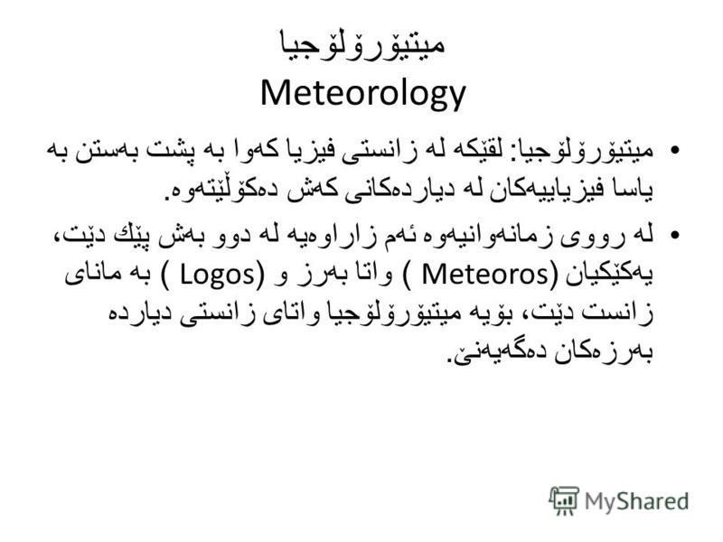 میتیۆرۆلۆجیا Meteorology میتیۆرۆلۆجیا : لقێكه له زانستی فیزیا كه وا به پشت به ستن به یاسا فیزیاییه كان له دیارده كانی كه ش ده كۆڵێته وه. له رووی زمانه وانیه وه ئه م زاراوه یه له دوو به ش پێك دێت، یه كێكیان (Meteoros ) واتا به رز و (Logos ) به مانای ز