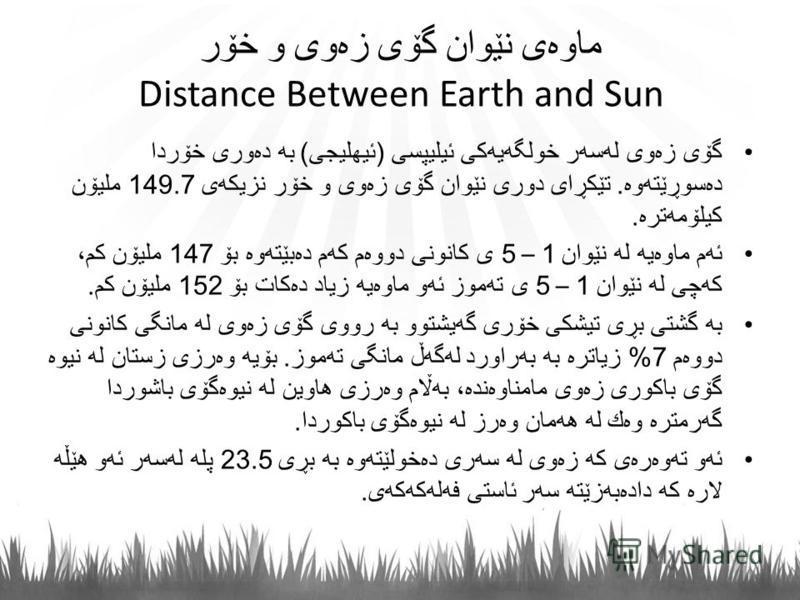 ماوه ی نێوان گۆی زه وی و خۆر Distance Between Earth and Sun گۆی زه وی له سه ر خولگه یه كی ئیلیپسی ( ئیهلیجی ) به ده وری خۆردا ده سوڕێته وه. تێكڕای دوری نێوان گۆی زه وی و خۆر نزیكه ی 149.7 ملیۆن كیلۆمه تره. ئه م ماوه یه له نێوان 1 – 5 ی كانونی دووه م