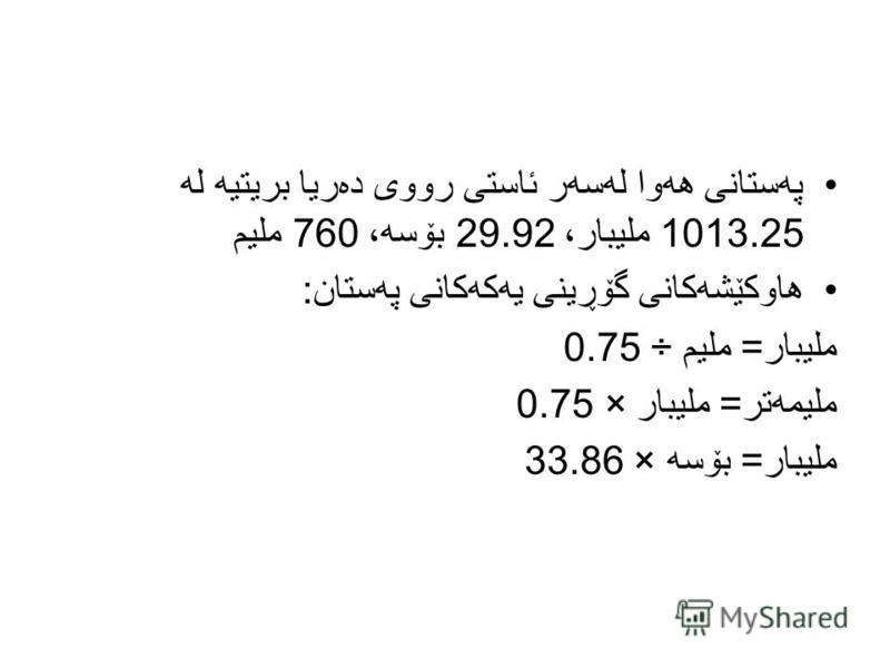 په ستانی هه وا له سه ر ئاستی رووی ده ریا بریتیه له 1013.25 ملیبار، 29.92 بۆسه ، 760 ملیم هاوكێشه كانی گۆڕینی یه كه كانی په ستان : ملیبار = ملیم ÷ 0.75 ملیمه تر = ملیبار × 0.75 ملیبار = بۆسه × 33.86