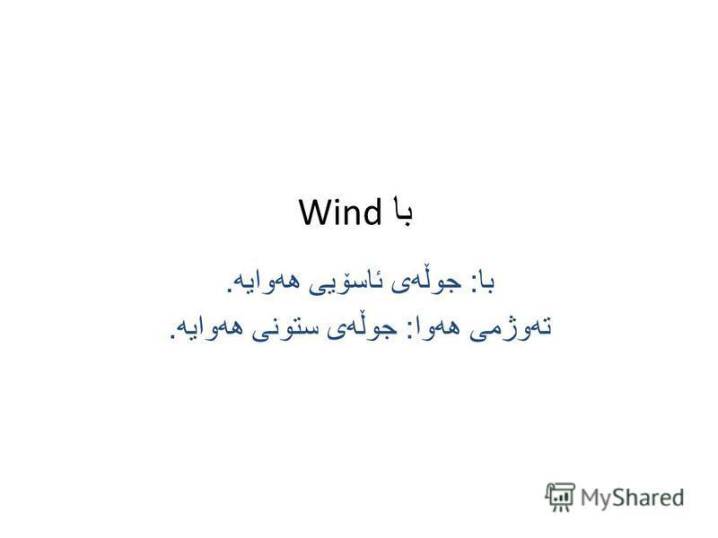 با Wind با : جوڵه ی ئاسۆیی هه وایه. ته وژمی هه وا : جوڵه ی ستونی هه وایه.