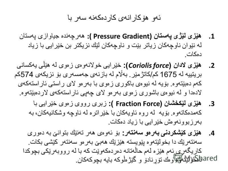 ئه و هۆكارانه ی كارده كه نه سه ر با 1. هێزی لێژی په ستان :( Pressure Gradient) هه رچه نده جیاوازی په ستان له نێوان ناوچه كان زیاتر بێت و ناوچه كان لێك نزیكتر بن خێرایی با زیاد ده كات. 2. هێزی لادان (Coriolis force): خێرایی خولانه وه ی زه وی له هێڵی ی
