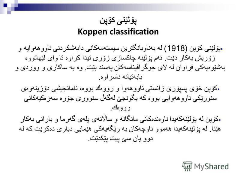 پۆلێنی كۆپن Koppen classification پۆلێنی كۆپن (1918) له به ناوبانگترین سیسته مه كانی دابه شكردنی ئاووهه وایه و زۆریش به كار دێت. ئه م پۆلێنه چاكسازی زۆری تیدا كراوه تا وای لێهاتووه به شێوه یه كی فراوان له لای جوگرافیناسه كان په سند بێت. وه به ساكاری