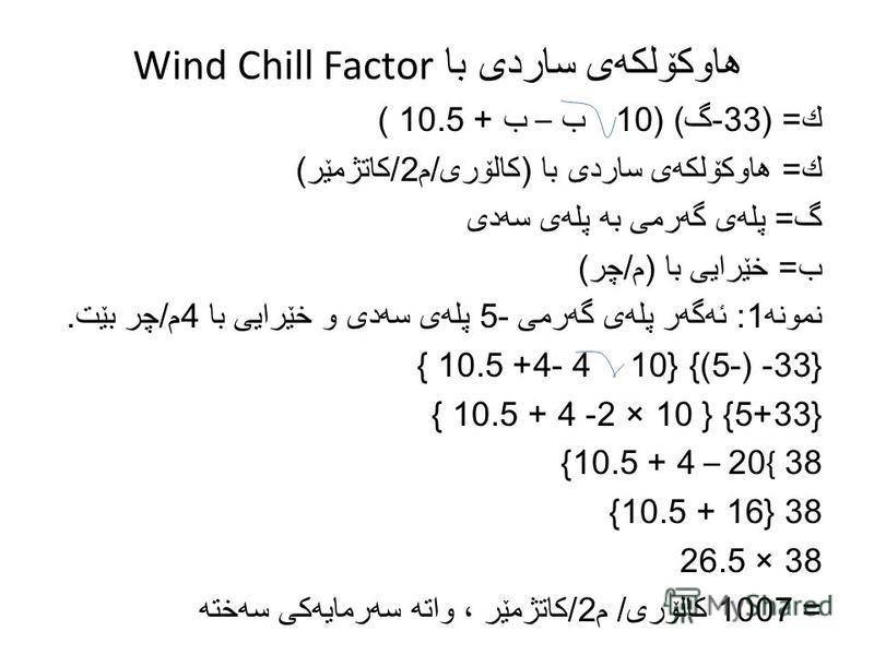 هاوكۆلكه ی ساردی با Wind Chill Factor ك = (33- گ ) (10 ب – ب + 10.5 ) ك = هاوكۆلكه ی ساردی با ( كالۆری / م 2/ كاتژمێر ) گ = پله ی گه رمی به پله ی سه دی ب = خێرایی با ( م / چر ) نمونه 1: ئه گه ر پله ی گه رمی -5 پله ی سه دی و خێرایی با 4 م / چر بێت. {3