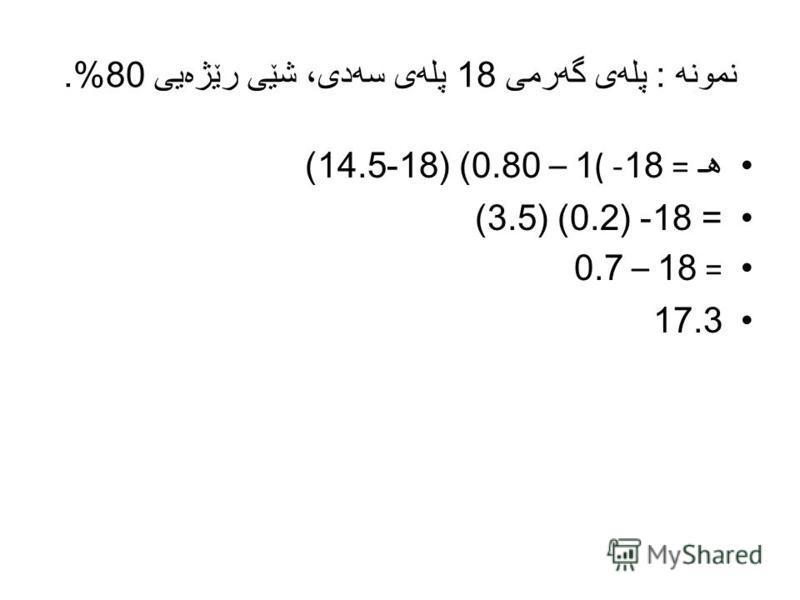 نمونه : پله ی گه رمی 18 پله ی سه دی، شێی رێژه یی 80%. هـ = 18- (1 – 0.80) (18-14.5) = 18- (0.2) (3.5) = 18 – 0.7 17.3