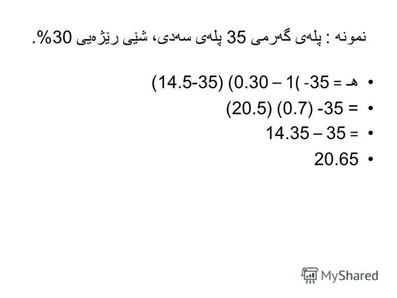 نمونه : پله ی گه رمی 35 پله ی سه دی، شێی رێژه یی 30%. هـ = 35- (1 – 0.30) (35-14.5) = 35- (0.7) (20.5) = 35 – 14.35 20.65