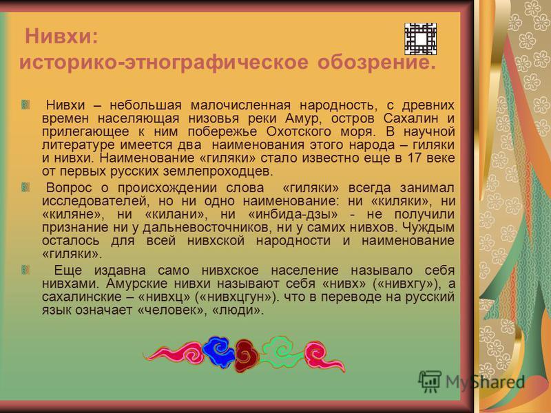 Нивхи: историко-этнографическое обозрение. Нивхи – небольшая малочисленная народность, с древних времен населяющая низовья реки Амур, остров Сахалин и прилегающее к ним побережье Охотского моря. В научной литературе имеется два наименования этого нар