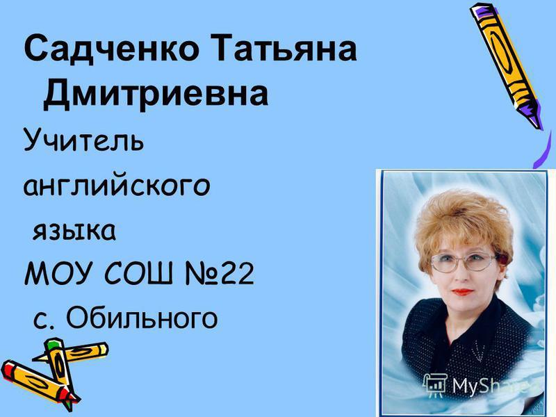 Садченко Татьяна Дмитриевна Учитель английского языка МОУ СОШ 2 2 с. Обильного