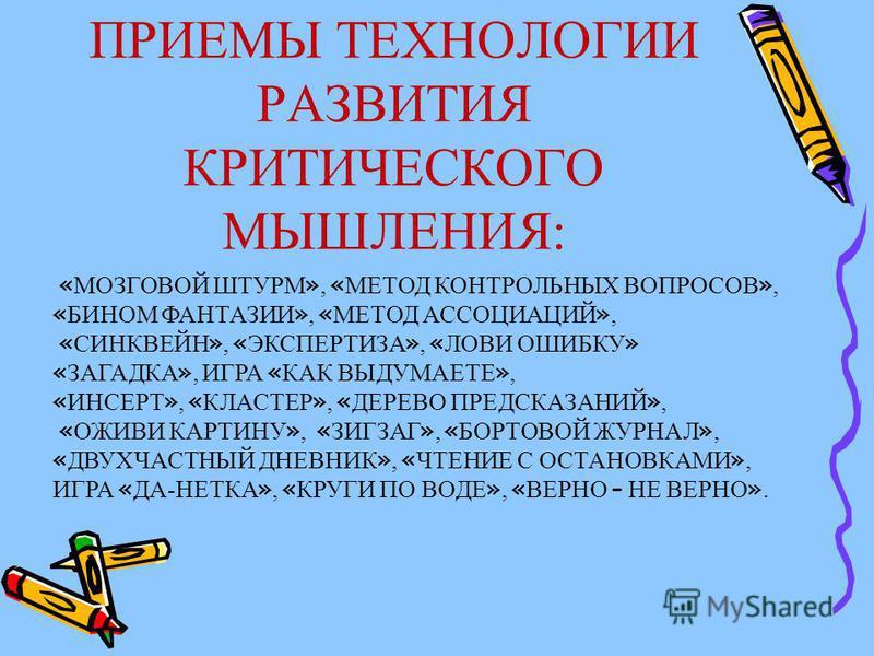 ПРИЕМЫ ТЕХНОЛОГИИ РАЗВИТИЯ КРИТИЧЕСКОГО МЫШЛЕНИЯ: « МОЗГОВОЙ ШТУРМ », « МЕТОД КОНТРОЛЬНЫХ ВОПРОСОВ », « БИНОМ ФАНТАЗИИ », « МЕТОД АССОЦИАЦИЙ », « СИНКВЕЙН », « ЭКСПЕРТИЗА », « ЛОВИ ОШИБКУ » « ЗАГАДКА », ИГРА « КАК ВЫДУМАЕТЕ », « ИНСЕРТ », « КЛАСТЕР »