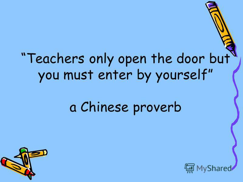 Teachers only open the door but you must enter by yourself a Chinese proverb