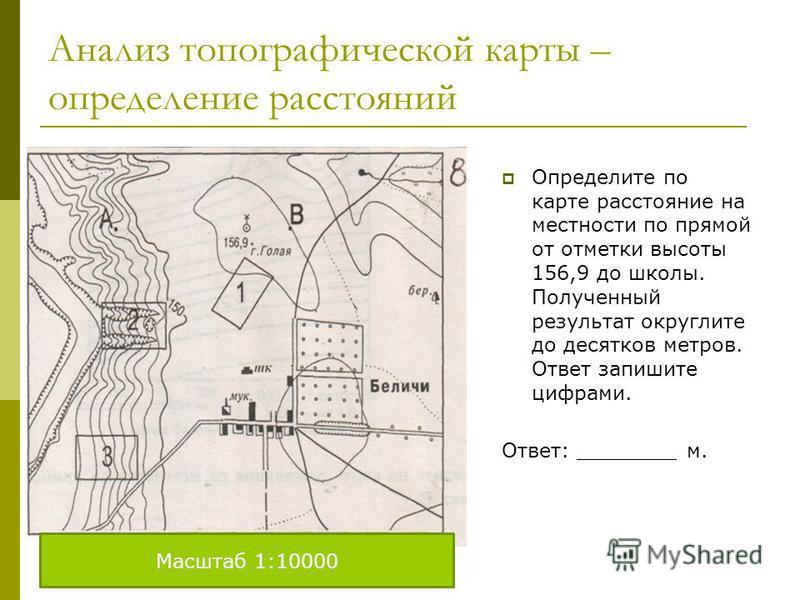 Анализ топографической карты – определение расстояний Определите по карте расстояние на местности по прямой от отметки высоты 156,9 до школы. Полученный результат округлите до десятков метров. Ответ запишите цифрами. Ответ: ________ м. Масштаб 1:1000