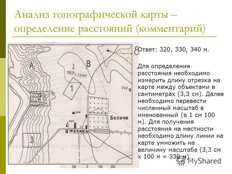 Анализ топографической карты – определение расстояний (комментарий) Ответ: 320, 330, 340 м. Для определения расстояния необходимо измерить длину отрезка на карте между объектами в сантиметрах (3,3 см). Далее необходимо перевести численный масштаб в и