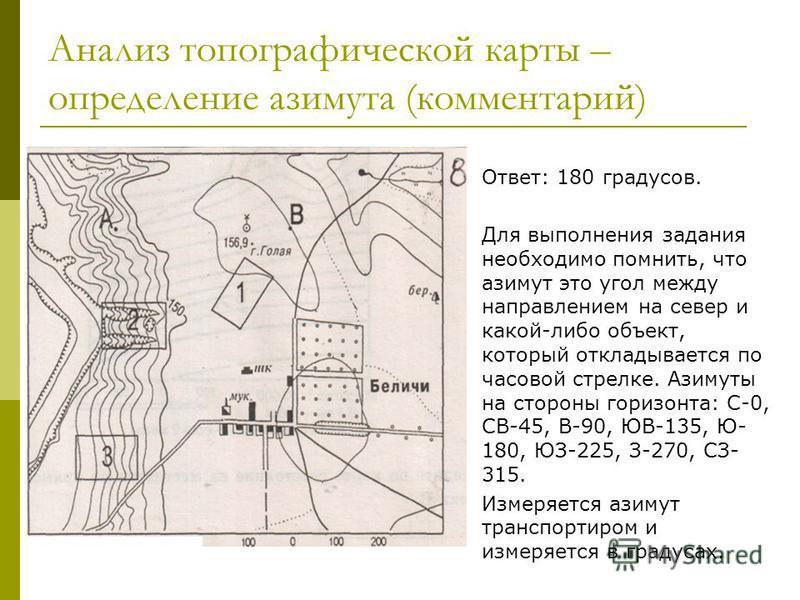 Анализ топографической карты – определение азимута (комментарий) Ответ: 180 градусов. Для выполнения задания необходимо помнить, что азимут это угол между направлением на север и какой-либо объект, который откладывается по часовой стрелке. Азимуты на