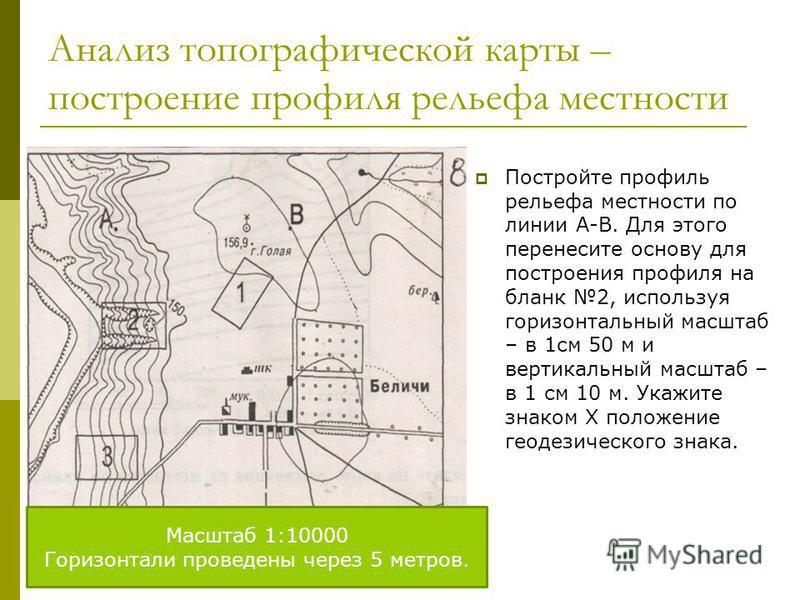 Анализ топографической карты – построение профиля рельефа местности Постройте профиль рельефа местности по линии А-В. Для этого перенесите основу для построения профиля на бланк 2, используя горизонтальный масштаб – в 1 см 50 м и вертикальный масштаб