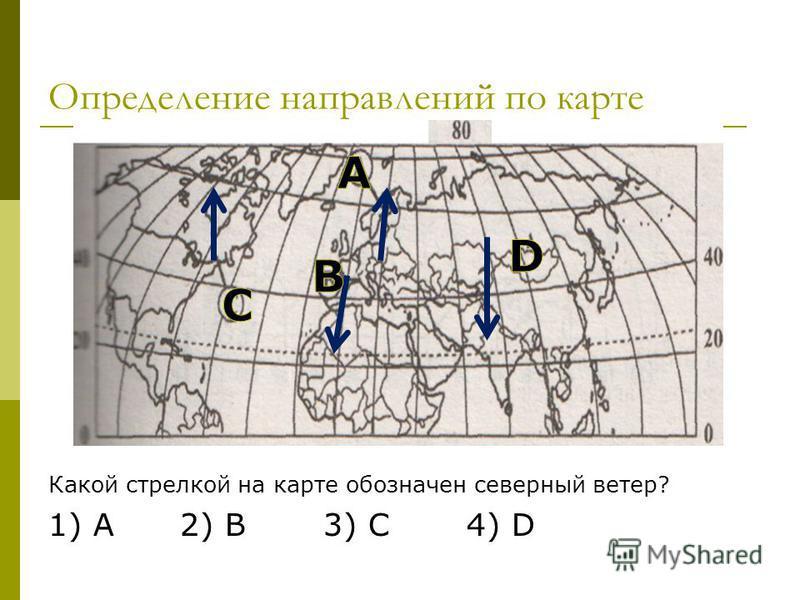 Определение направлений по карте Какой стрелкой на карте обозначен северный ветер? 1) А 2) B 3) C 4) D