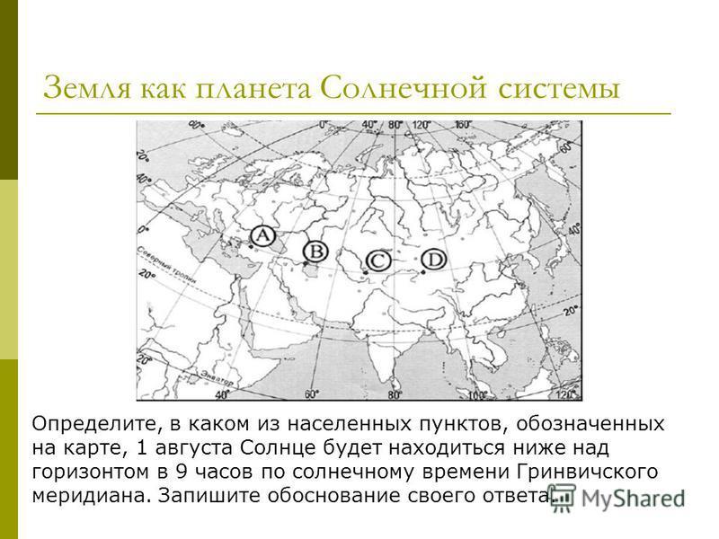 Земля как планета Солнечной системы Определите, в каком из населенных пунктов, обозначенных на карте, 1 августа Солнце будет находиться ниже над горизонтом в 9 часов по солнечному времени Гринвичского меридиана. Запишите обоснование своего ответа.