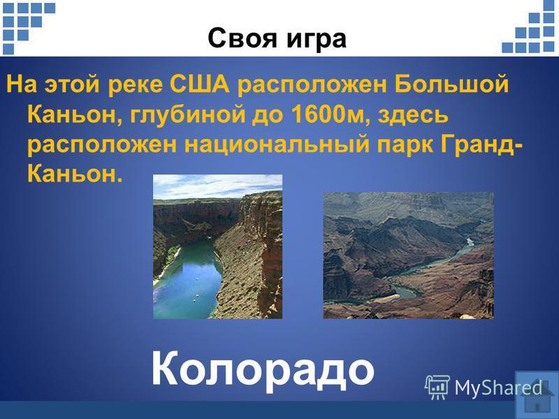 Своя игра На этой реке США расположен Большой Каньон, глубиной до 1600 м, здесь расположен национальный парк Гранд- Каньон. Колорадо