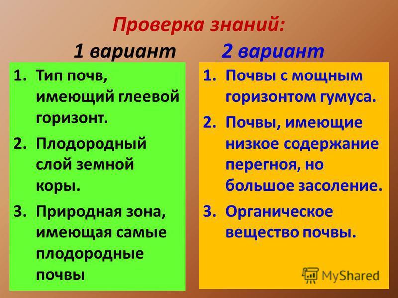 Проверка знаний: 1 вариант 2 вариант 1. Тип почв, имеющий глеевой горизонт. 2. Плодородный слой земной коры. 3. Природная зона, имеющая самые плодородные почвы 1. Почвы с мощным горизонтом гумуса. 2.Почвы, имеющие низкое содержание перегноя, но больш