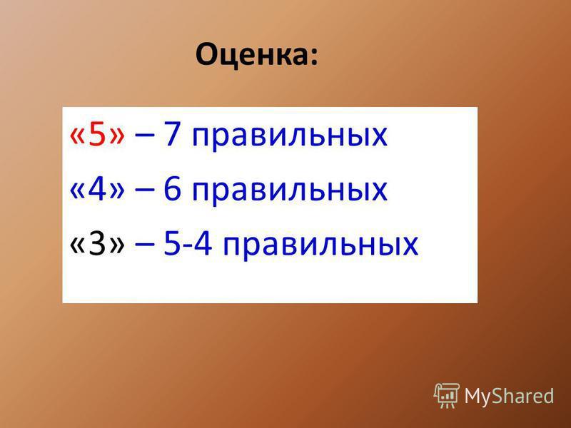 Оценка: «5» – 7 правильных «4» – 6 правильных «3» – 5-4 правильных