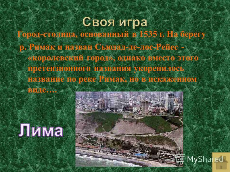 Город - столица, основанный в 1535 г. На берегу р. Римак и назван Сьюдад - де - лос - Рейес - « королевский город », однако вместо этого претензионного названия укоренилось название по реке Римак, но в искаженном виде ….