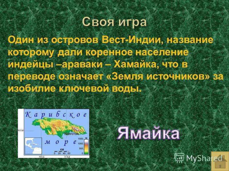 . Один из островов Вест-Индии, название которому дали коренное население индейцы –араваки – Хамайка, что в переводе означает «Земля источников» за изобилие ключевой воды.