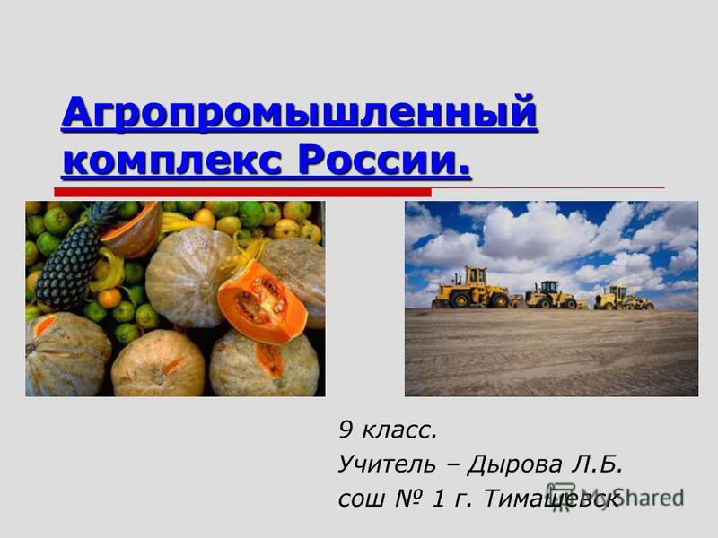 Агропромышленный комплекс России. 9 класс. Учитель – Дырова Л.Б. сош 1 г. Тимашевск