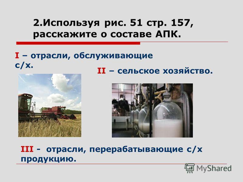 2. Используя рис. 51 стр. 157, расскажите о составе АПК. II – сельское хозяйство. I – отрасли, обслуживающие с/х. III - отрасли, перерабатывающие с/х продукцию.