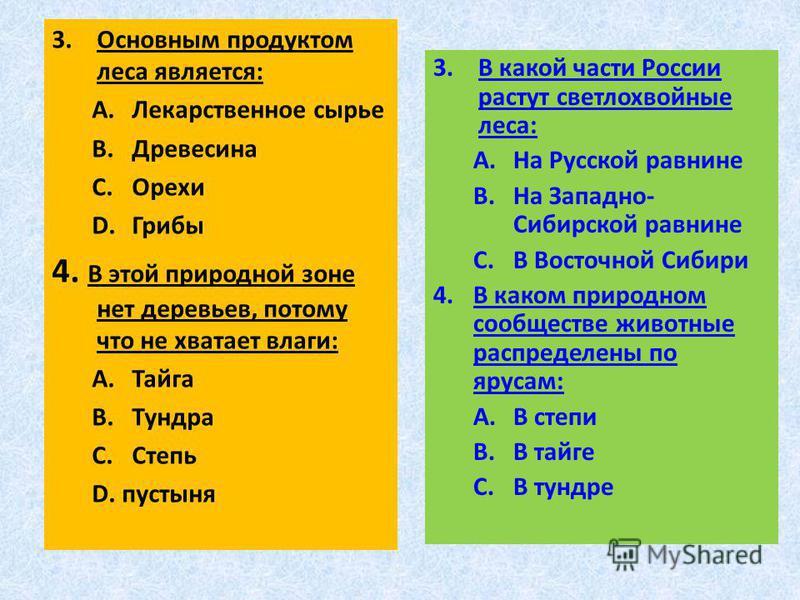 3. Основным продуктом леса является: A.Лекарственное сырье B.Древесина C.Орехи D.Грибы 4. В этой природной зоне нет деревьев, потому что не хватает влаги: A.Тайга B.Тундра C.Степь D.пустыня 3. В какой части России растут светлохвойные леса: A.На Русс