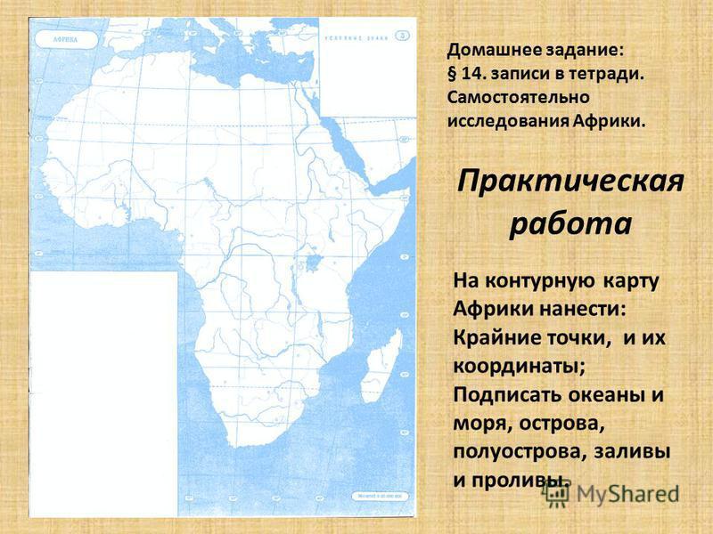 Практическая работа На контурную карту Африки нанести: Крайние точки, и их координаты; Подписать океаны и моря, острова, полуострова, заливы и проливы. Домашнее задание: § 14. записи в тетради. Самостоятельно исследования Африки.