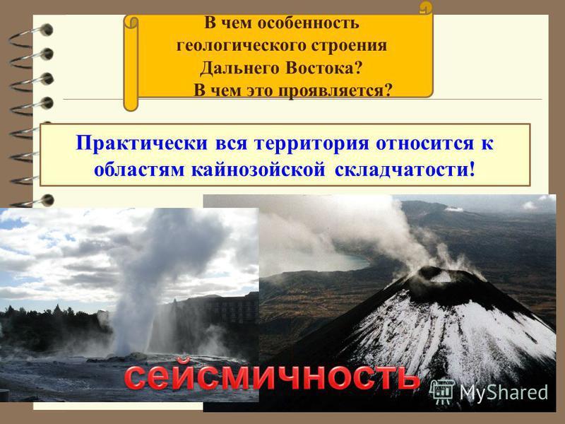 Практически вся территория относится к областям кайнозойской складчатости! В чем особенность геологического строения Дальнего Востока? В чем это проявляется?