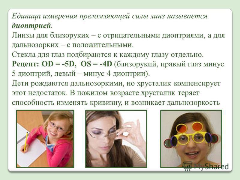 Единица измерения преломляющей силы линз называется диоптрией. Линзы для близоруких – с отрицательными диоптриями, а для дальнозорких – с положительными. Стекла для глаз подбираются к каждому глазу отдельно. Рецепт: OD = -5D, OS = -4D (близорукий, пр