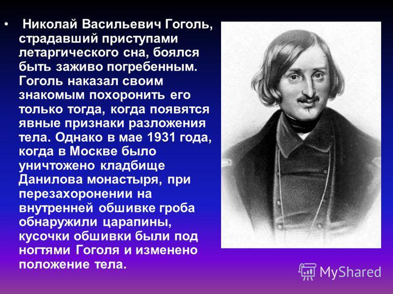 Николай Васильевич Гоголь, страдавший приступами летаргического сна, боялся быть заживо погребенным. Гоголь наказал своим знакомым похоронить его только тогда, когда появятся явные признаки разложения тела. Однако в мае 1931 года, когда в Москве было