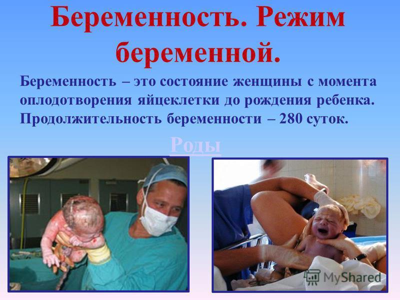 Беременность. Режим беременной. Беременность – это состояние женщины с момента оплодотворения яйцеклетки до рождения ребенка. Продолжительность беременности – 280 суток. Роды