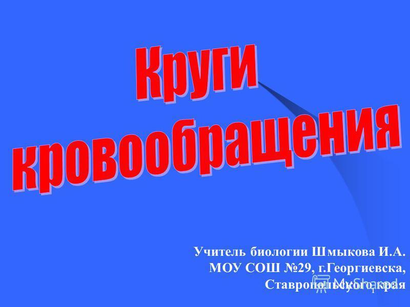 1 Учитель биологии Шмыкова И.А. МОУ СОШ 29, г.Георгиевска, Ставропольского края