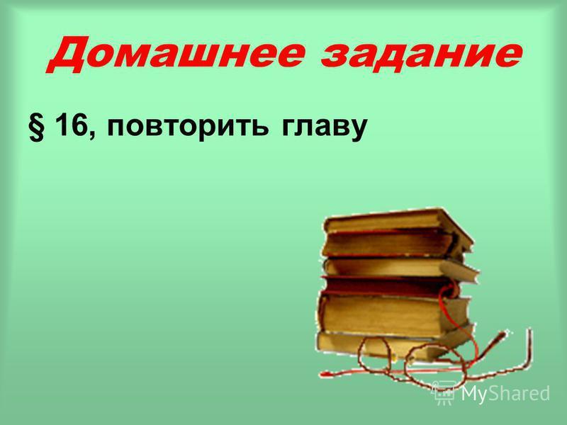 Домашнее задание § 16, повторить главу
