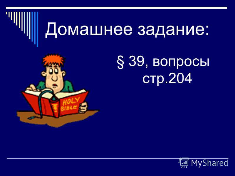 Домашнее задание: § 39, вопросы стр.204
