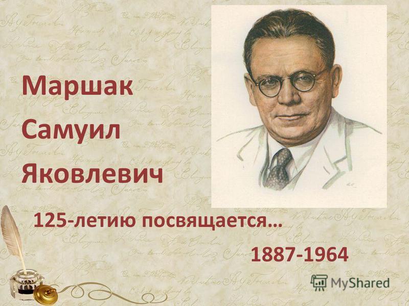 Маршак Самуил Яковлевич 125-летию посвящается… 1887-1964