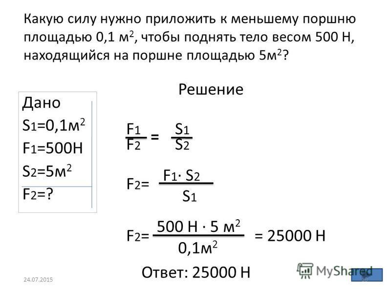 Какую силу нужно приложить к меньшему поршню площадью 0,1 м 2, чтобы поднять тело весом 500 Н, находящийся на поршне площадью 5 м 2 ? Дано S 1 =0,1 м 2 F 1 =500H S 2 =5 м 2 F2=?F2=? Решение F2=F2= F 1 · S 2 S 1 F2=F2= 500 Н · 5 м 2 0,1 м 2 = 25000 Н