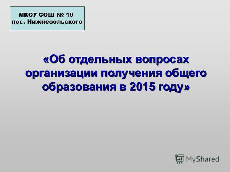«Об отдельных вопросах организации получения общего образования в 2015 году» МКОУ СОШ 19 пос. Нижнезольского