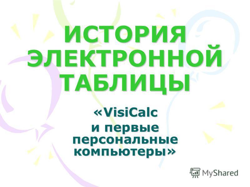 ИСТОРИЯ ЭЛЕКТРОННОЙ ТАБЛИЦЫ «VisiCalc и первые персональные компьютеры»
