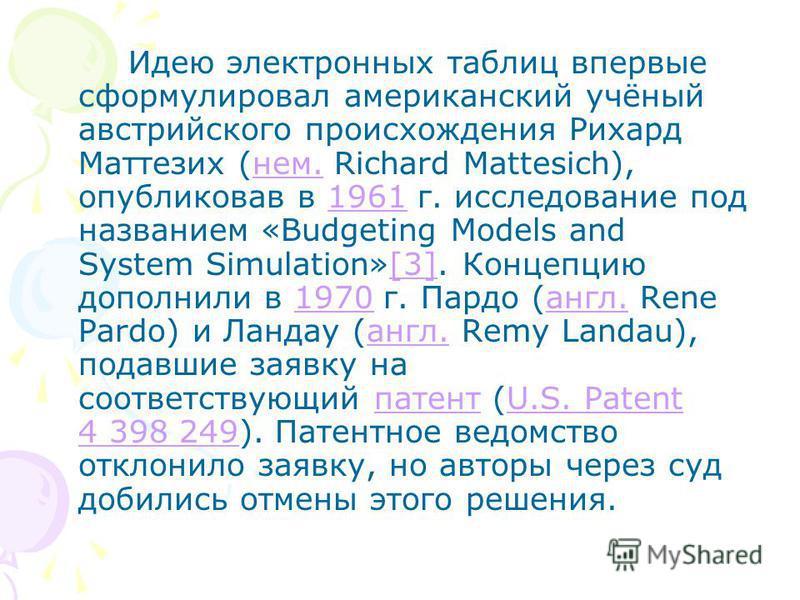 Идею электронных таблиц впервые сформулировал американский учёный австрийского происхождения Рихард Маттезих (нем. Richard Mattesich), опубликовав в 1961 г. исследование под названием «Budgeting Models and System Simulation»[3]. Концепцию дополнили в
